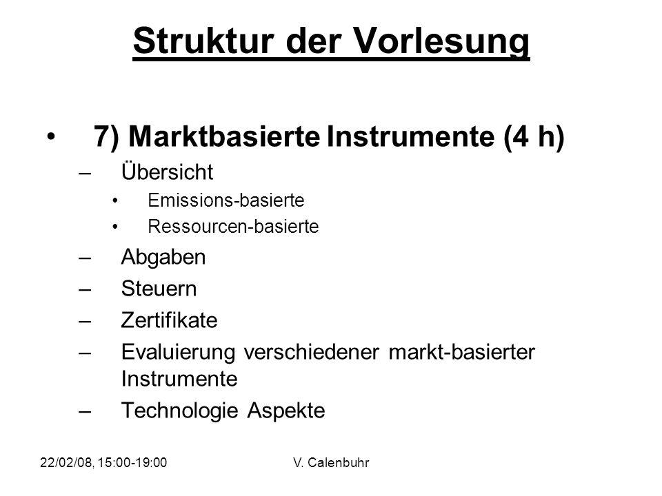 22/02/08, 15:00-19:00V. Calenbuhr Struktur der Vorlesung 7) Marktbasierte Instrumente (4 h) –Übersicht Emissions-basierte Ressourcen-basierte –Abgaben