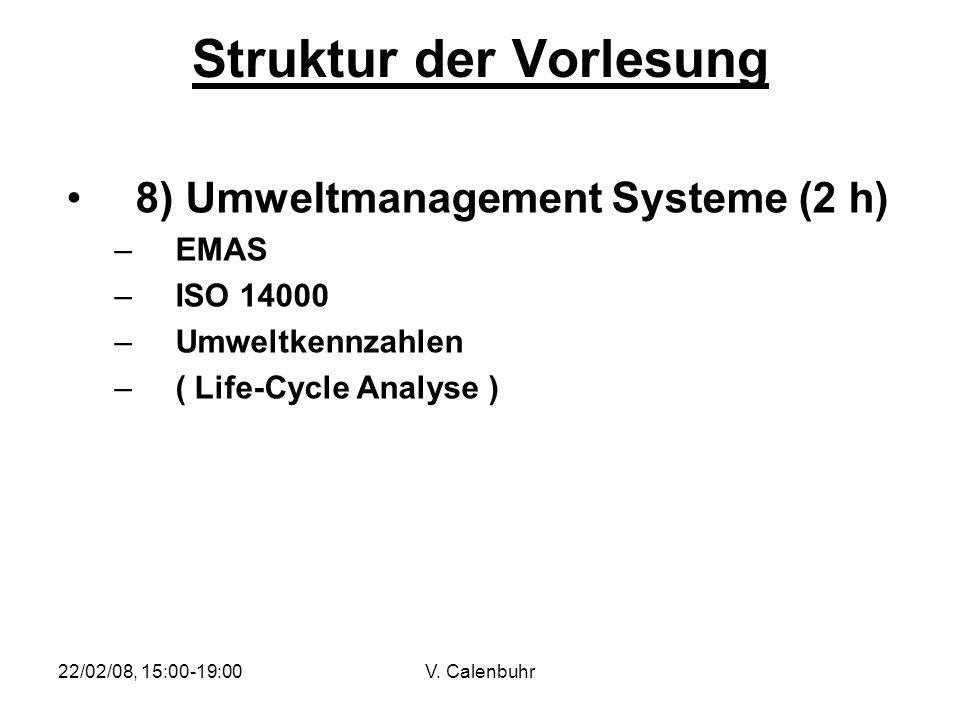 22/02/08, 15:00-19:00V. Calenbuhr Struktur der Vorlesung 8) Umweltmanagement Systeme (2 h) –EMAS –ISO 14000 –Umweltkennzahlen –( Life-Cycle Analyse )
