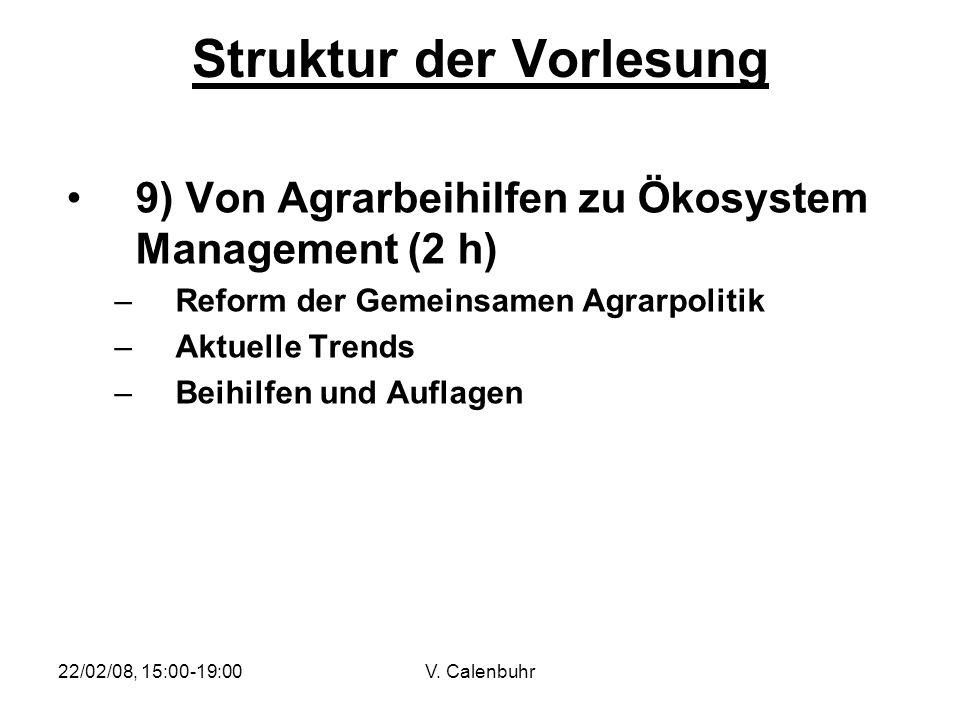22/02/08, 15:00-19:00V. Calenbuhr Struktur der Vorlesung 9) Von Agrarbeihilfen zu Ökosystem Management (2 h) –Reform der Gemeinsamen Agrarpolitik –Akt