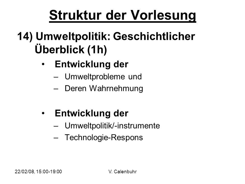 22/02/08, 15:00-19:00V. Calenbuhr Struktur der Vorlesung 14) Umweltpolitik: Geschichtlicher Überblick (1h) Entwicklung der –Umweltprobleme und –Deren