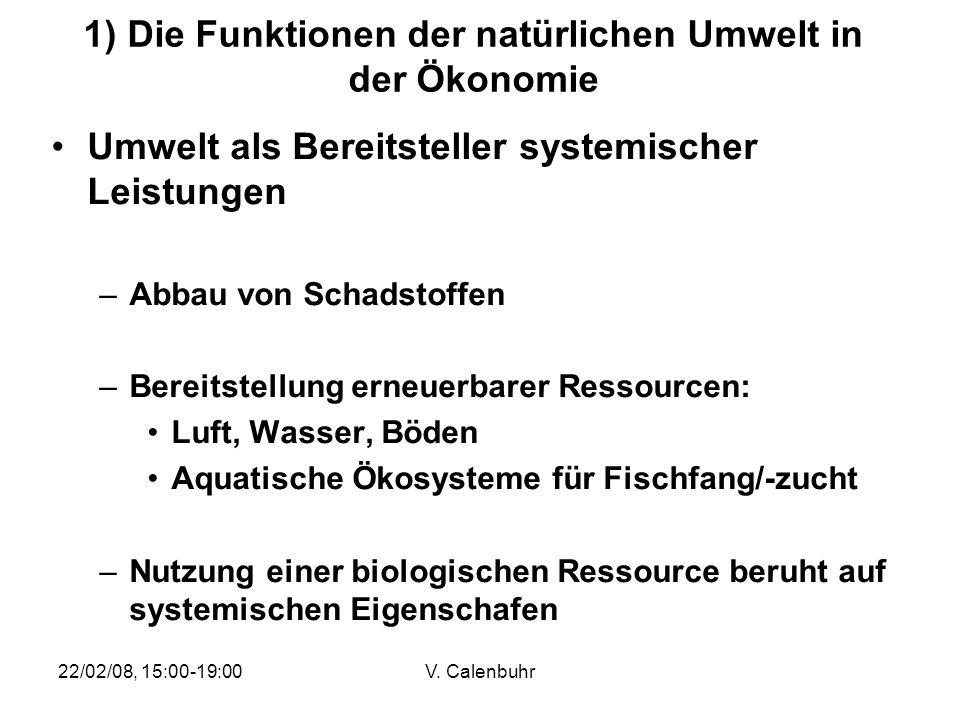 22/02/08, 15:00-19:00V. Calenbuhr 1) Die Funktionen der natürlichen Umwelt in der Ökonomie Umwelt als Bereitsteller systemischer Leistungen –Abbau von