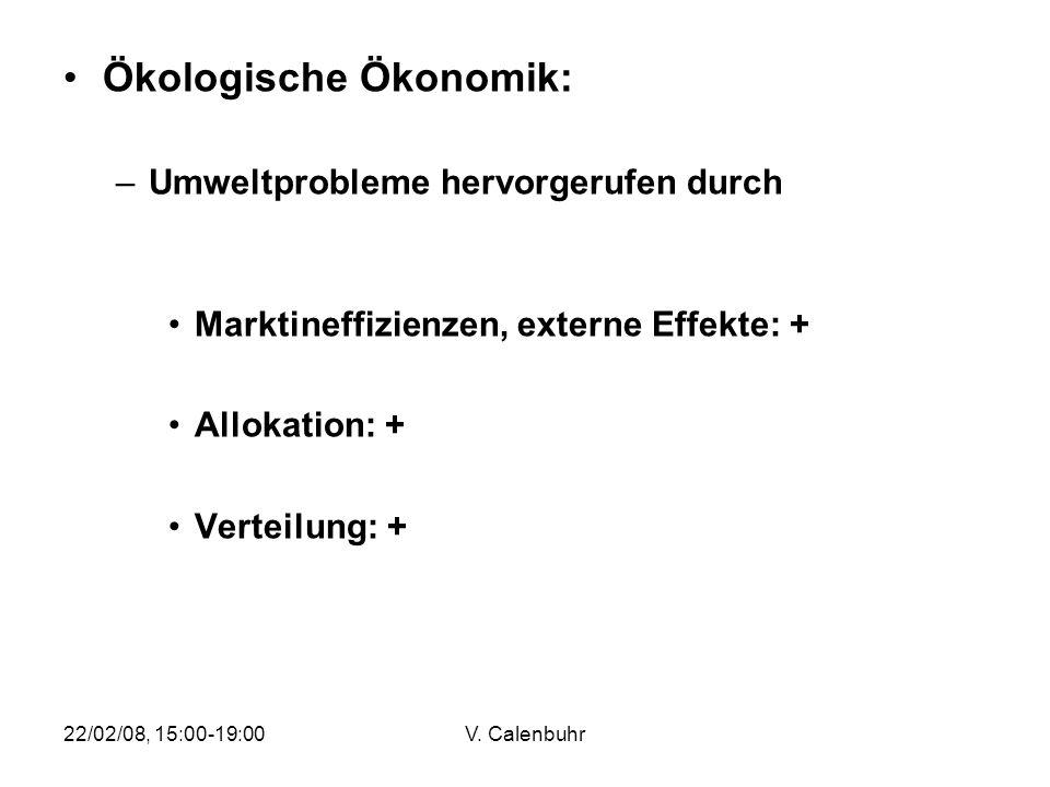 22/02/08, 15:00-19:00V. Calenbuhr Ökologische Ökonomik: –Umweltprobleme hervorgerufen durch Marktineffizienzen, externe Effekte: + Allokation: + Verte