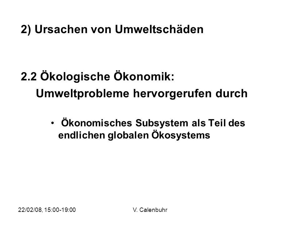 22/02/08, 15:00-19:00V. Calenbuhr 2.2 Ökologische Ökonomik: Umweltprobleme hervorgerufen durch Ökonomisches Subsystem als Teil des endlichen globalen