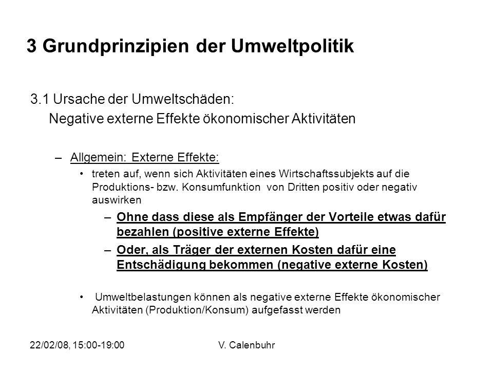 22/02/08, 15:00-19:00V. Calenbuhr 3 Grundprinzipien der Umweltpolitik 3.1 Ursache der Umweltschäden: Negative externe Effekte ökonomischer Aktivitäten
