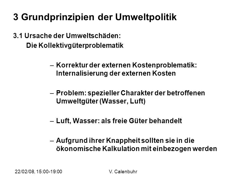 22/02/08, 15:00-19:00V. Calenbuhr 3 Grundprinzipien der Umweltpolitik 3.1 Ursache der Umweltschäden: Die Kollektivgüterproblematik –Korrektur der exte