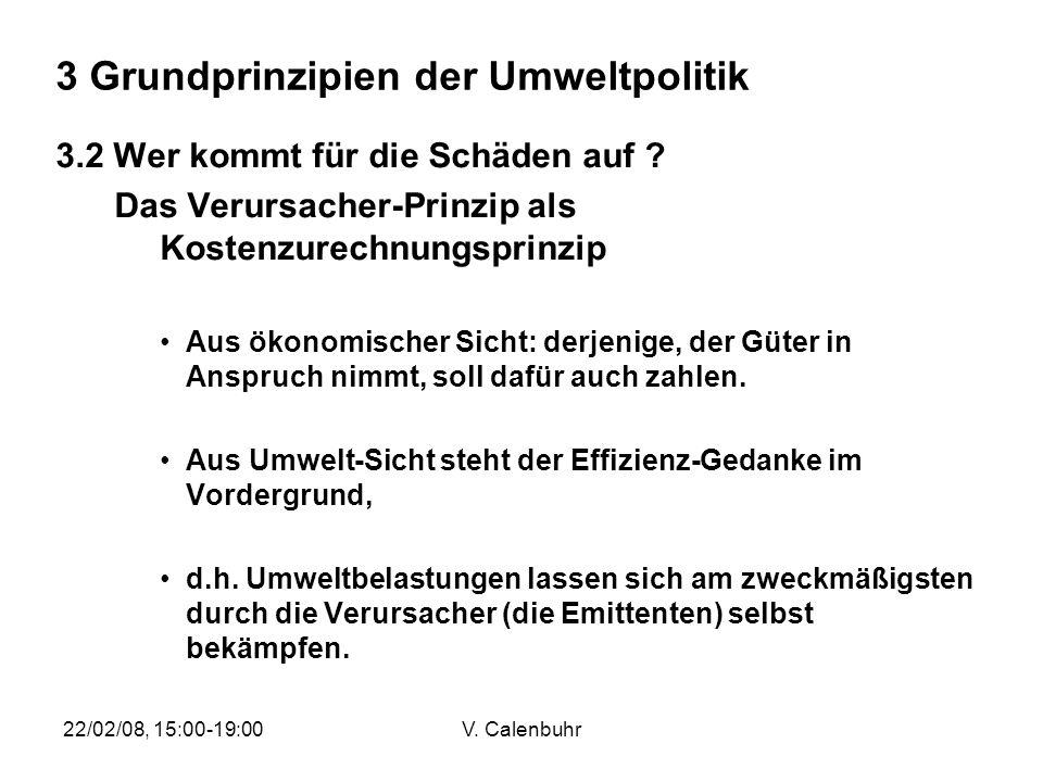 22/02/08, 15:00-19:00V. Calenbuhr 3 Grundprinzipien der Umweltpolitik 3.2 Wer kommt für die Schäden auf ? Das Verursacher-Prinzip als Kostenzurechnung
