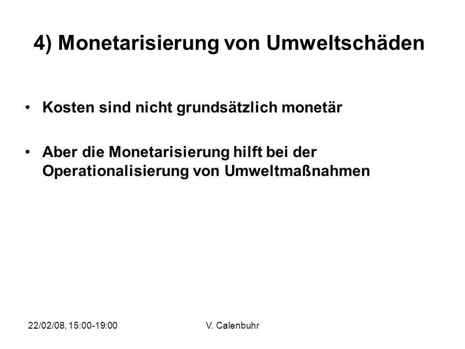 22/02/08, 15:00-19:00V. Calenbuhr 4) Monetarisierung von Umweltschäden Kosten sind nicht grundsätzlich monetär Aber die Monetarisierung hilft bei der