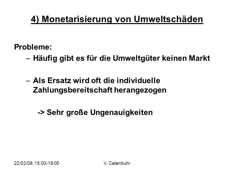 22/02/08, 15:00-19:00V. Calenbuhr 4) Monetarisierung von Umweltschäden Probleme: –Häufig gibt es für die Umweltgüter keinen Markt –Als Ersatz wird oft