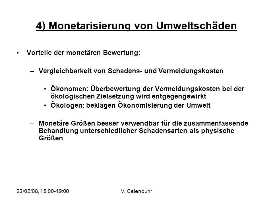 22/02/08, 15:00-19:00V. Calenbuhr 4) Monetarisierung von Umweltschäden Vorteile der monetären Bewertung: –Vergleichbarkeit von Schadens- und Vermeidun