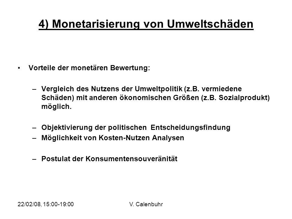 22/02/08, 15:00-19:00V. Calenbuhr 4) Monetarisierung von Umweltschäden Vorteile der monetären Bewertung: –Vergleich des Nutzens der Umweltpolitik (z.B