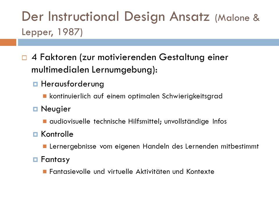 Der Instructional Design Ansatz (Malone & Lepper, 1987) 4 Faktoren (zur motivierenden Gestaltung einer multimedialen Lernumgebung): Herausforderung kontinuierlich auf einem optimalen Schwierigkeitsgrad Neugier audiovisuelle technische Hilfsmittel; unvollständige Infos Kontrolle Lernergebnisse vom eigenen Handeln des Lernenden mitbestimmt Fantasy Fantasievolle und virtuelle Aktivitäten und Kontexte