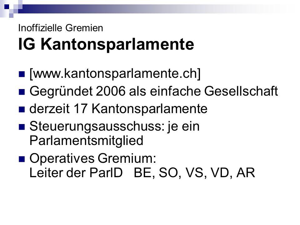 Inoffizielle Gremien IG Kantonsparlamente [www.kantonsparlamente.ch] Gegründet 2006 als einfache Gesellschaft derzeit 17 Kantonsparlamente Steuerungsa