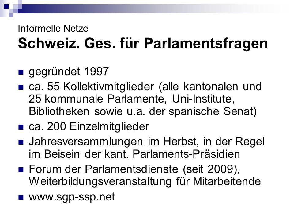 Informelle Netze Schweiz. Ges. für Parlamentsfragen gegründet 1997 ca. 55 Kollektivmitglieder (alle kantonalen und 25 kommunale Parlamente, Uni-Instit