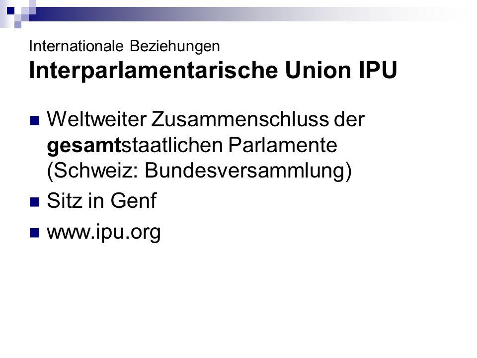 Internationale Beziehungen Interparlamentarische Union IPU Weltweiter Zusammenschluss der gesamtstaatlichen Parlamente (Schweiz: Bundesversammlung) Si