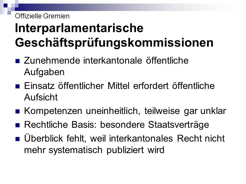 Offizielle Gremien Interparlamentarische Geschäftsprüfungskommissionen Beispiele Deutschschweiz: BS / BL: Universität Basel (je 7) BS / BL: Kinderspital beider Basel (je 7) BS / BL: Rheinhäfen (je 5) BS / BL / SO / AG: Fachhochschule Nordwestschweiz (je 5) 11 Kantone und 1 Stadt: Polizeischule Hitzkirch (je 2) LU, UR, SZ, OW, NW und ZG: Fachhochschule Zentralschweiz (je 2)