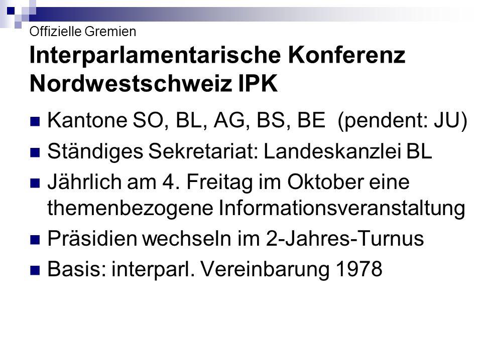 Offizielle Gremien Interparlamentarische Konferenz Nordwestschweiz IPK Kantone SO, BL, AG, BS, BE (pendent: JU) Ständiges Sekretariat: Landeskanzlei BL Jährlich am 4.