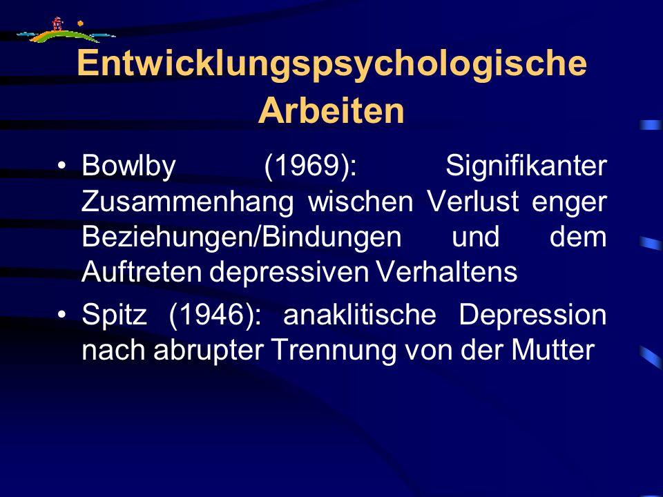 Entwicklungspsychologische Arbeiten Bowlby (1969): Signifikanter Zusammenhang wischen Verlust enger Beziehungen/Bindungen und dem Auftreten depressiven Verhaltens Spitz (1946): anaklitische Depression nach abrupter Trennung von der Mutter