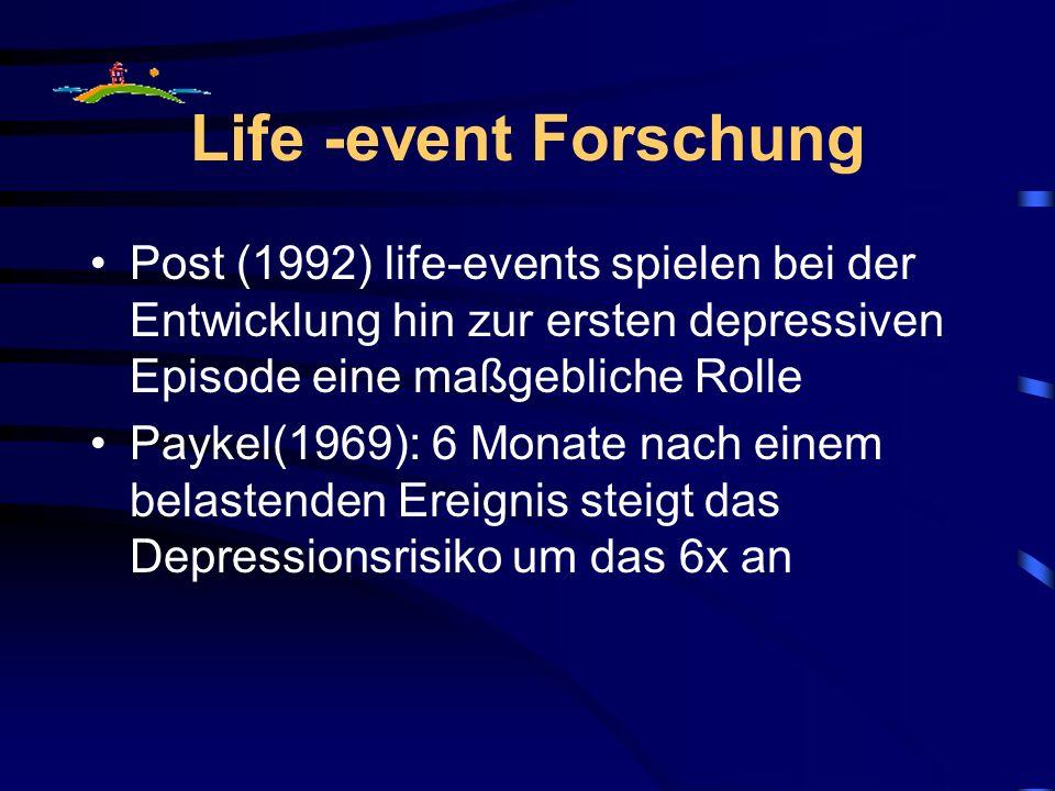 Life -event Forschung Post (1992) life-events spielen bei der Entwicklung hin zur ersten depressiven Episode eine maßgebliche Rolle Paykel(1969): 6 Monate nach einem belastenden Ereignis steigt das Depressionsrisiko um das 6x an