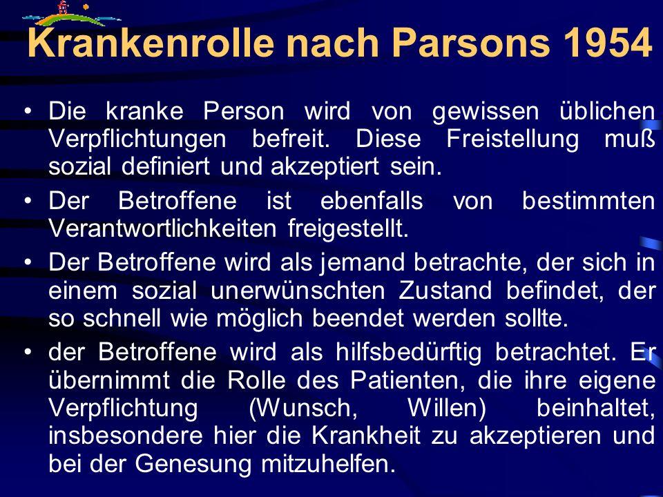 Krankenrolle nach Parsons 1954 Die kranke Person wird von gewissen üblichen Verpflichtungen befreit. Diese Freistellung muß sozial definiert und akzep