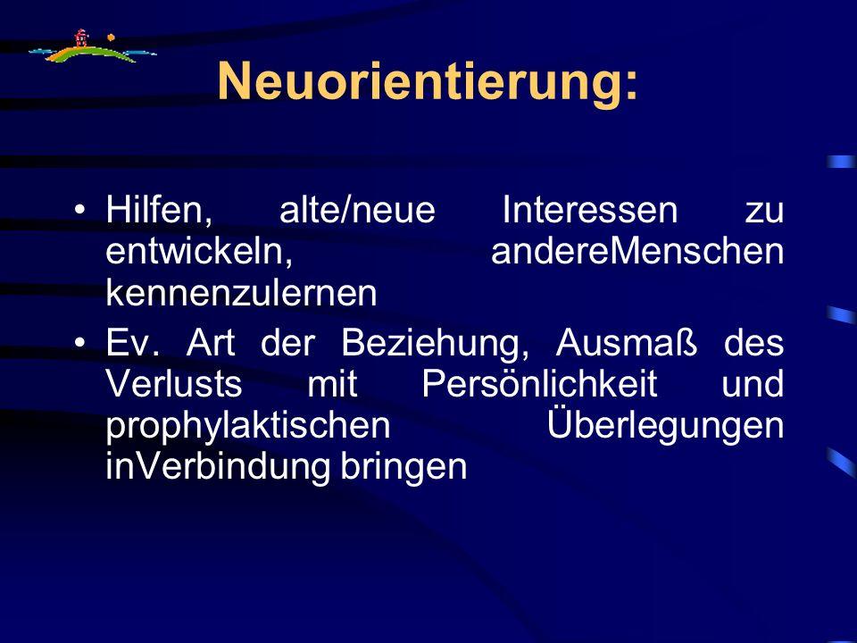 Neuorientierung: Hilfen, alte/neue Interessen zu entwickeln, andereMenschen kennenzulernen Ev. Art der Beziehung, Ausmaß des Verlusts mit Persönlichke