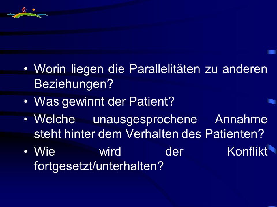Worin liegen die Parallelitäten zu anderen Beziehungen? Was gewinnt der Patient? Welche unausgesprochene Annahme steht hinter dem Verhalten des Patien
