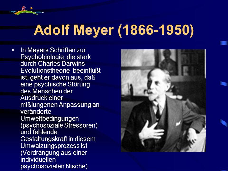Adolf Meyer (1866-1950) In Meyers Schriften zur Psychobiologie, die stark durch Charles Darwins Evolutionstheorie beeinflußt ist, geht er davon aus, d