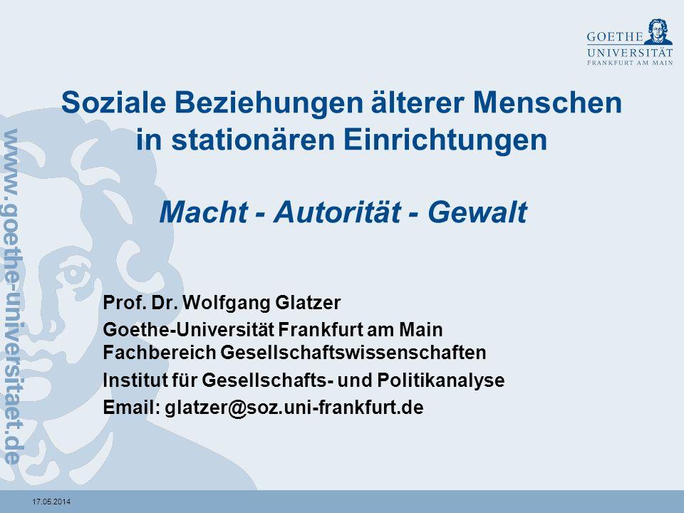 17.05.2014 Soziale Beziehungen älterer Menschen in stationären Einrichtungen Macht - Autorität - Gewalt Prof. Dr. Wolfgang Glatzer Goethe-Universität