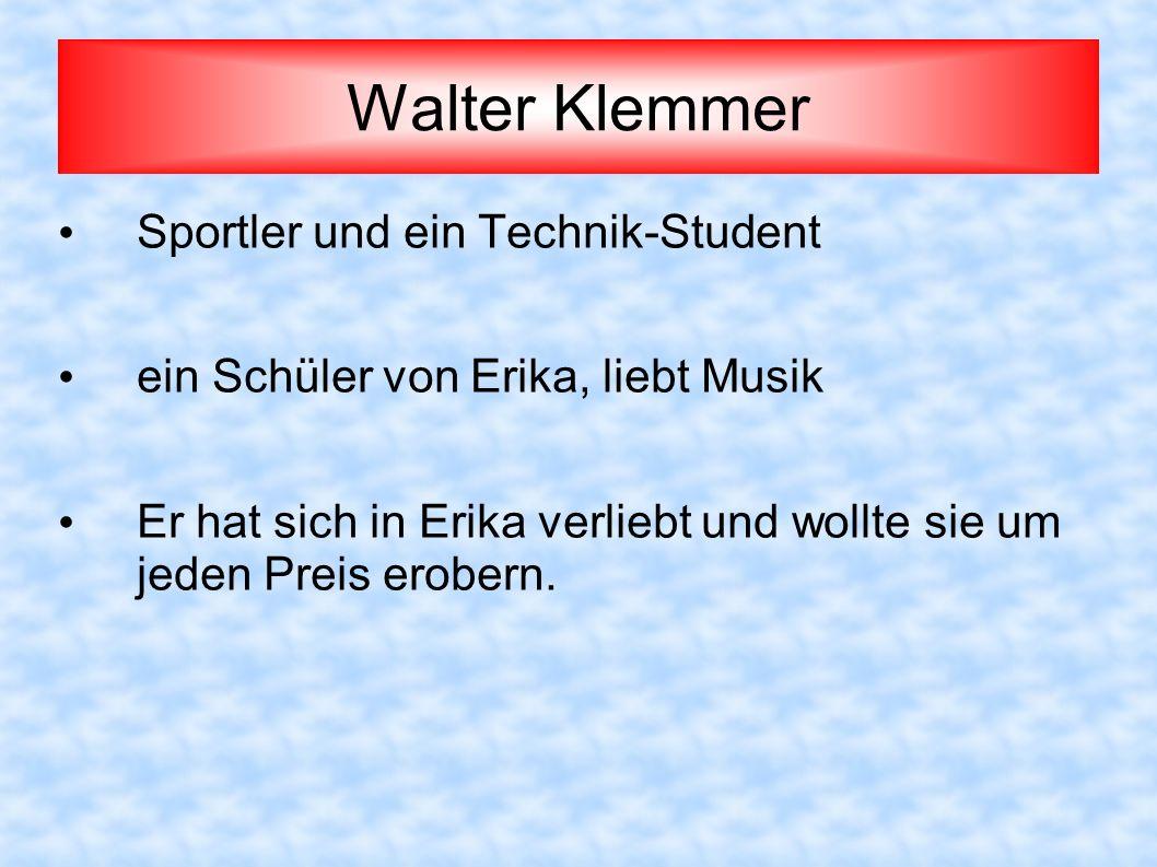 Walter Klemmer Sportler und ein Technik-Student ein Schüler von Erika, liebt Musik Er hat sich in Erika verliebt und wollte sie um jeden Preis erobern