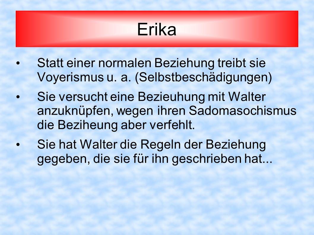 Erika Statt einer normalen Beziehung treibt sie Voyerismus u. a. (Selbstbeschädigungen) Sie versucht eine Bezieuhung mit Walter anzuknüpfen, wegen ihr