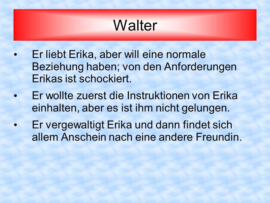 Walter Er liebt Erika, aber will eine normale Beziehung haben; von den Anforderungen Erikas ist schockiert. Er wollte zuerst die Instruktionen von Eri