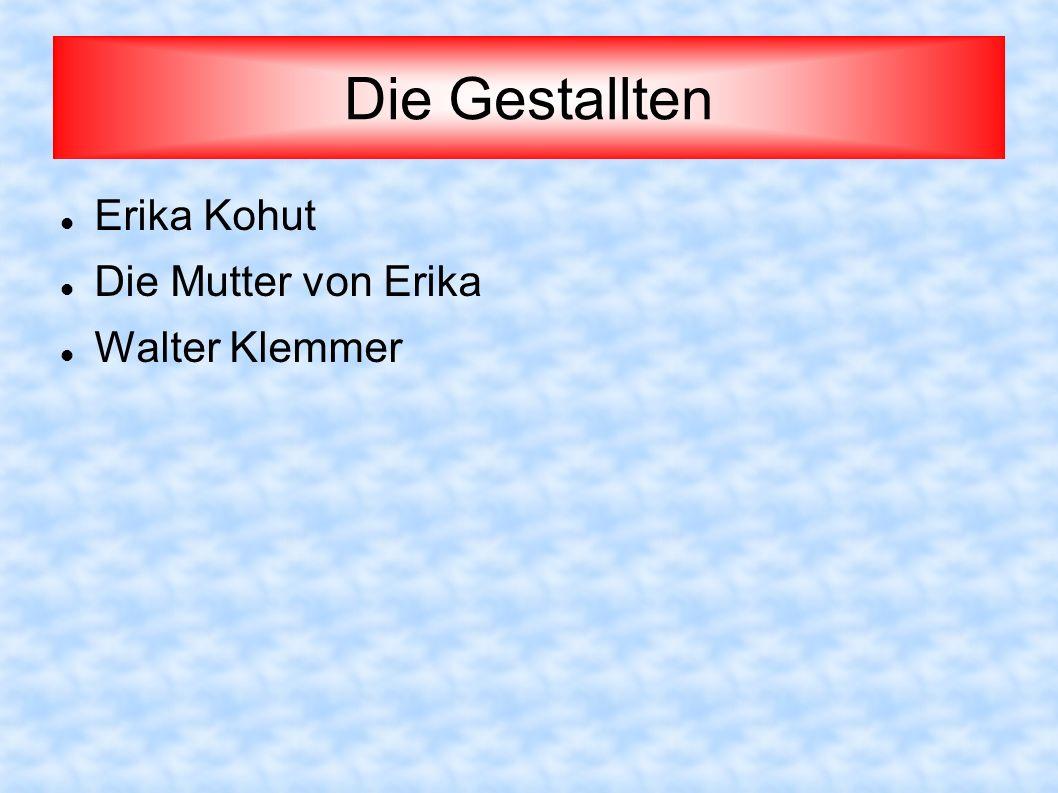 Erika Kohut Eine Klavierlehrerin, 37 Jahre alt.Sie lebt mit ihrer Mutter und hat keinen Mann.