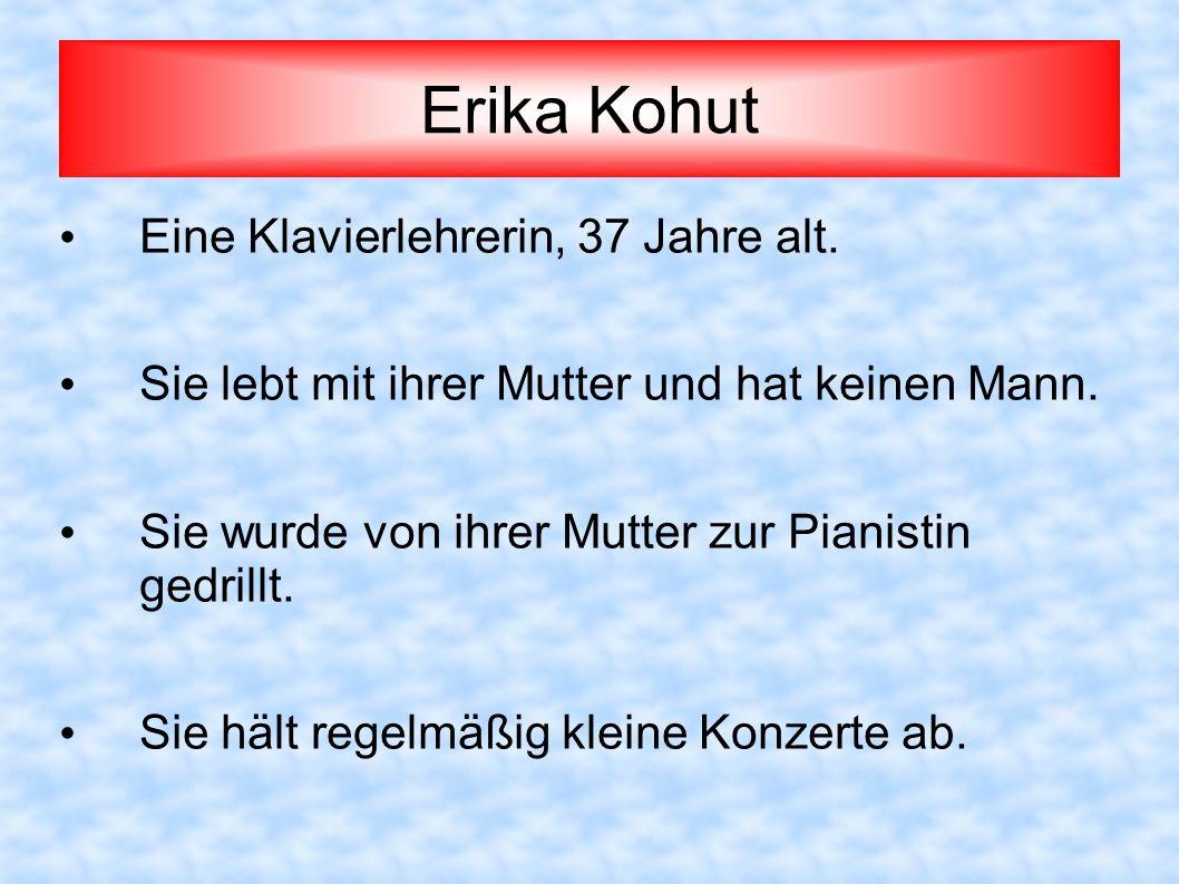 Erika Kohut Eine Klavierlehrerin, 37 Jahre alt. Sie lebt mit ihrer Mutter und hat keinen Mann. Sie wurde von ihrer Mutter zur Pianistin gedrillt. Sie