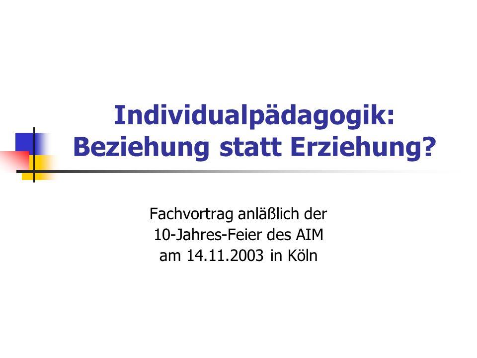 Individualpädagogik: Beziehung statt Erziehung? Fachvortrag anläßlich der 10-Jahres-Feier des AIM am 14.11.2003 in Köln