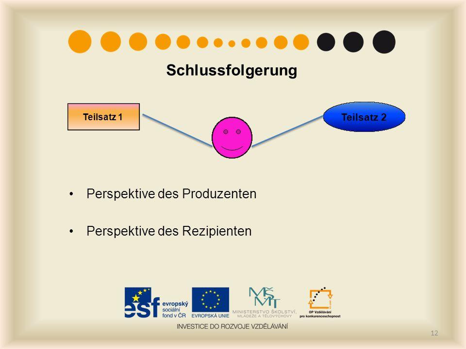 Schlussfolgerung Perspektive des Produzenten Perspektive des Rezipienten 12 Teilsatz 1 Teilsatz 2
