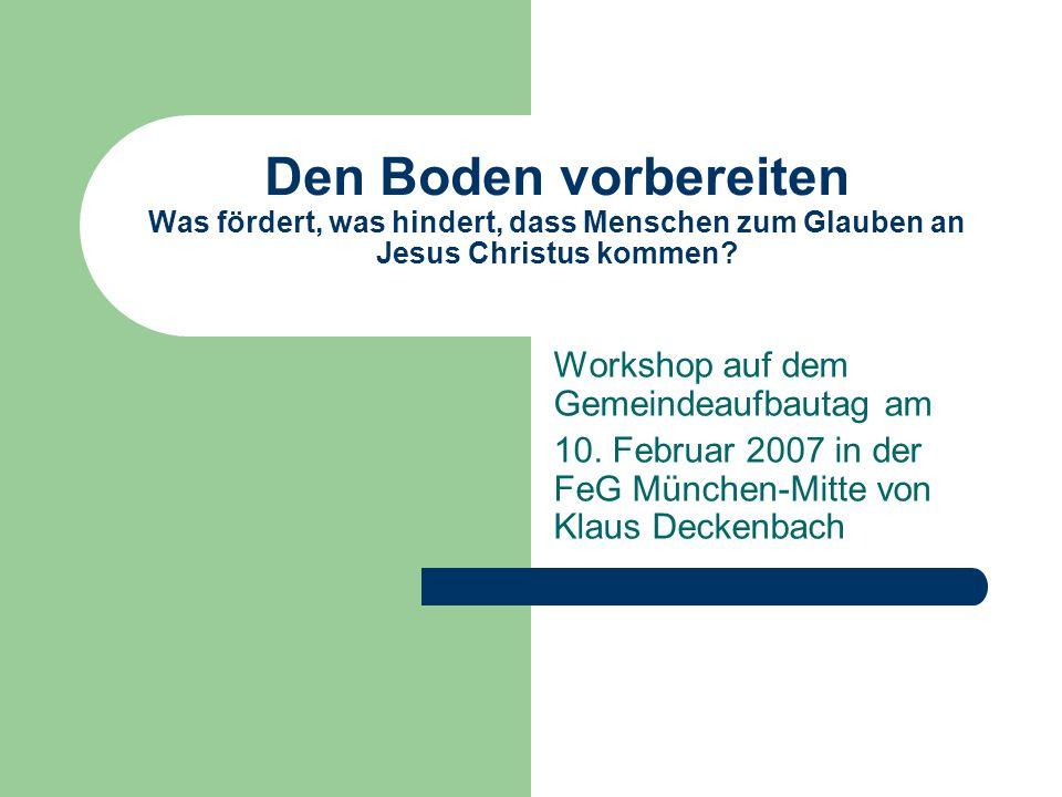 Den Boden vorbereiten Was fördert, was hindert, dass Menschen zum Glauben an Jesus Christus kommen? Workshop auf dem Gemeindeaufbautag am 10. Februar
