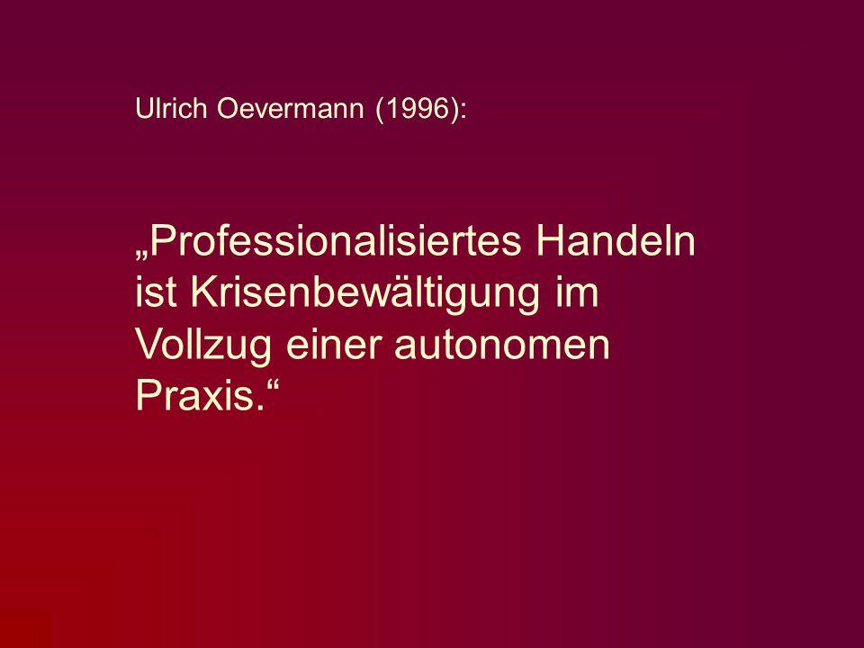 Professionalisiertes Handeln ist Krisenbewältigung im Vollzug einer autonomen Praxis. Ulrich Oevermann (1996):