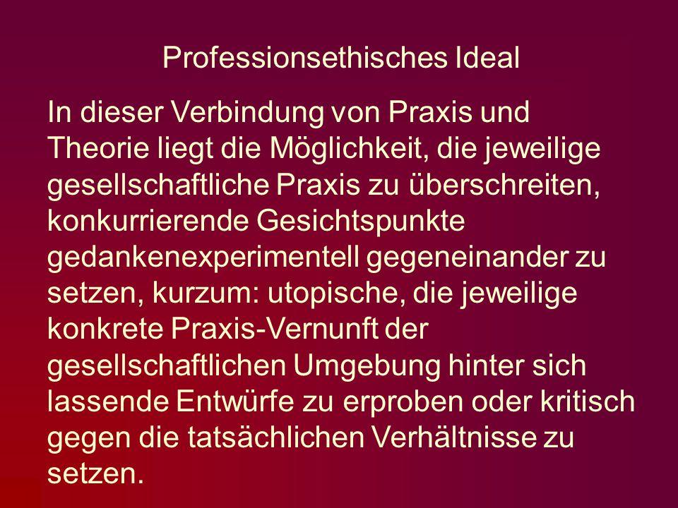 Professionsethisches Ideal In dieser Verbindung von Praxis und Theorie liegt die Möglichkeit, die jeweilige gesellschaftliche Praxis zu überschreiten,