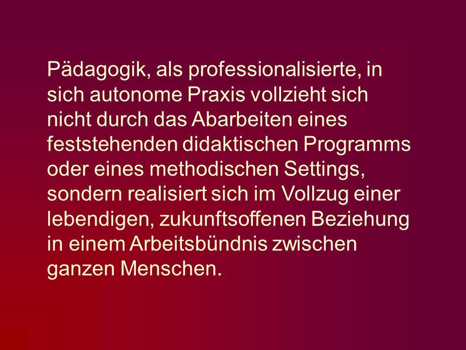 Pädagogik, als professionalisierte, in sich autonome Praxis vollzieht sich nicht durch das Abarbeiten eines feststehenden didaktischen Programms oder