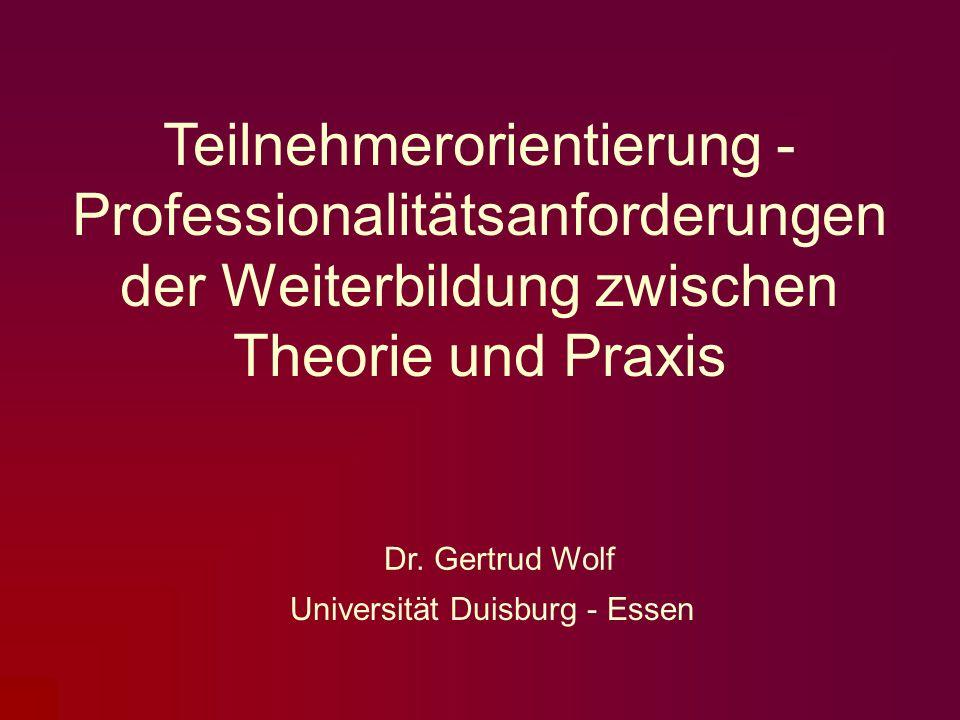 Dr. Gertrud Wolf Universität Duisburg - Essen Teilnehmerorientierung - Professionalitätsanforderungen der Weiterbildung zwischen Theorie und Praxis