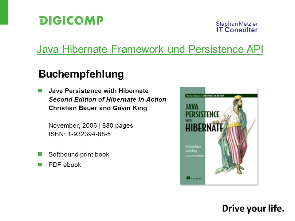 Stephan Metzler IT Consulter Java Hibernate Framework und Persistence API Buchempfehlung Java Persistence with Hibernate Second Edition of Hibernate in Action Christian Bauer and Gavin King November, 2006 | 880 pages ISBN: 1-932394-88-5 Softbound print book PDF ebook