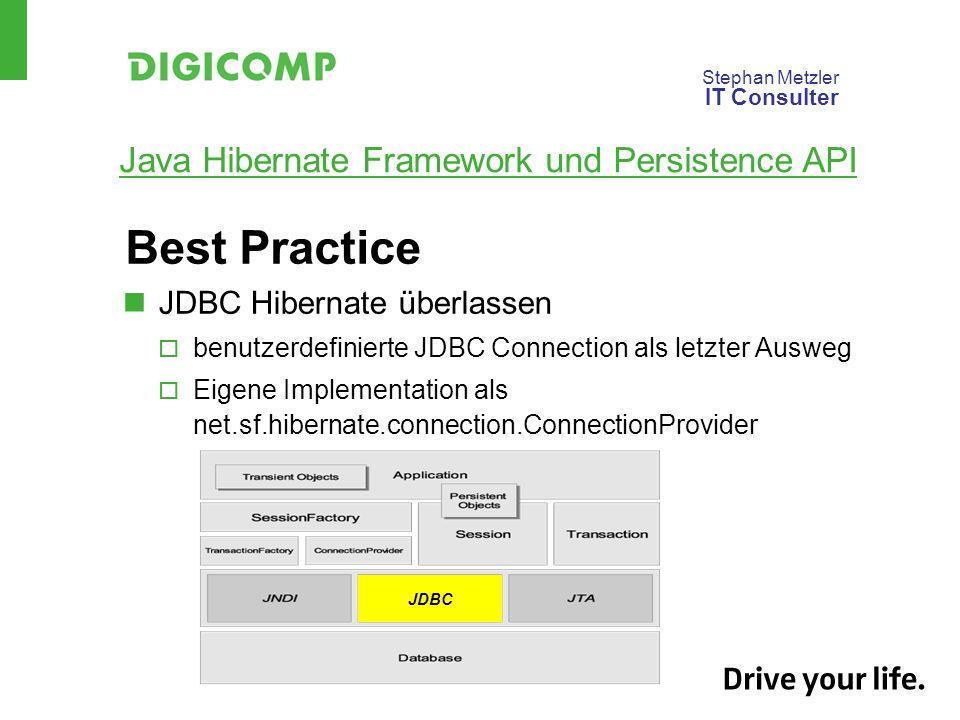 Stephan Metzler IT Consulter Java Hibernate Framework und Persistence API Best Practice JDBC Hibernate überlassen benutzerdefinierte JDBC Connection als letzter Ausweg Eigene Implementation als net.sf.hibernate.connection.ConnectionProvider JDBC