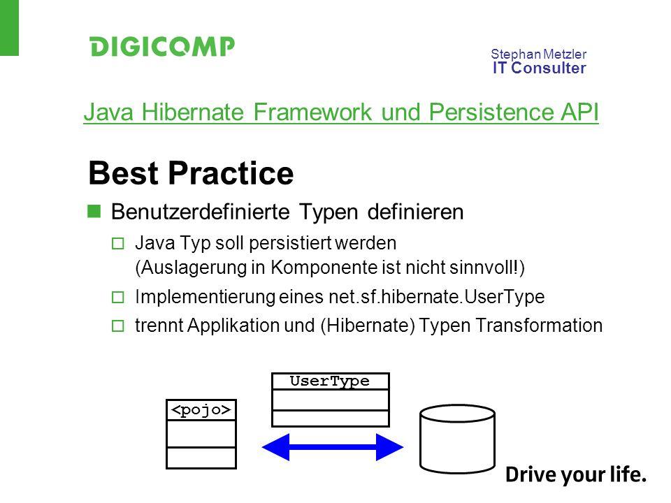 Stephan Metzler IT Consulter Java Hibernate Framework und Persistence API Best Practice Benutzerdefinierte Typen definieren Java Typ soll persistiert werden (Auslagerung in Komponente ist nicht sinnvoll!) Implementierung eines net.sf.hibernate.UserType trennt Applikation und (Hibernate) Typen Transformation UserType