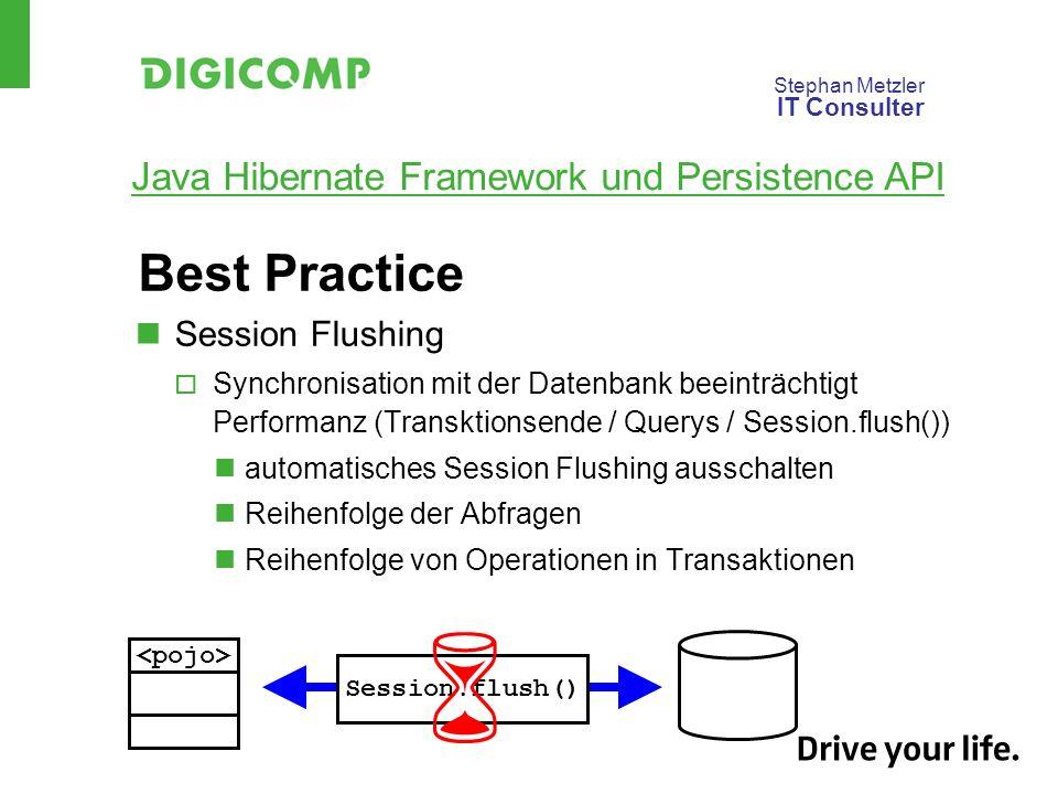 Stephan Metzler IT Consulter Java Hibernate Framework und Persistence API Best Practice Session Flushing Synchronisation mit der Datenbank beeinträchtigt Performanz (Transktionsende / Querys / Session.flush()) automatisches Session Flushing ausschalten Reihenfolge der Abfragen Reihenfolge von Operationen in Transaktionen Session.flush()