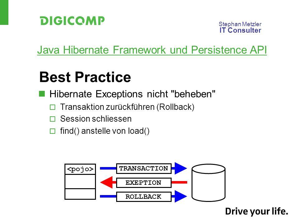 Stephan Metzler IT Consulter Java Hibernate Framework und Persistence API Best Practice Hibernate Exceptions nicht beheben Transaktion zurückführen (Rollback) Session schliessen find() anstelle von load() TRANSACTIONEXEPTIONROLLBACK