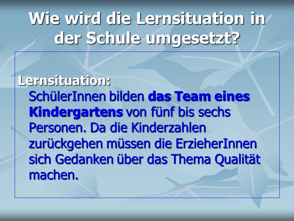 Wie wird die Lernsituation in der Schule umgesetzt? Lernsituation: SchülerInnen bilden das Team eines Kindergartens von fünf bis sechs Personen. Da di