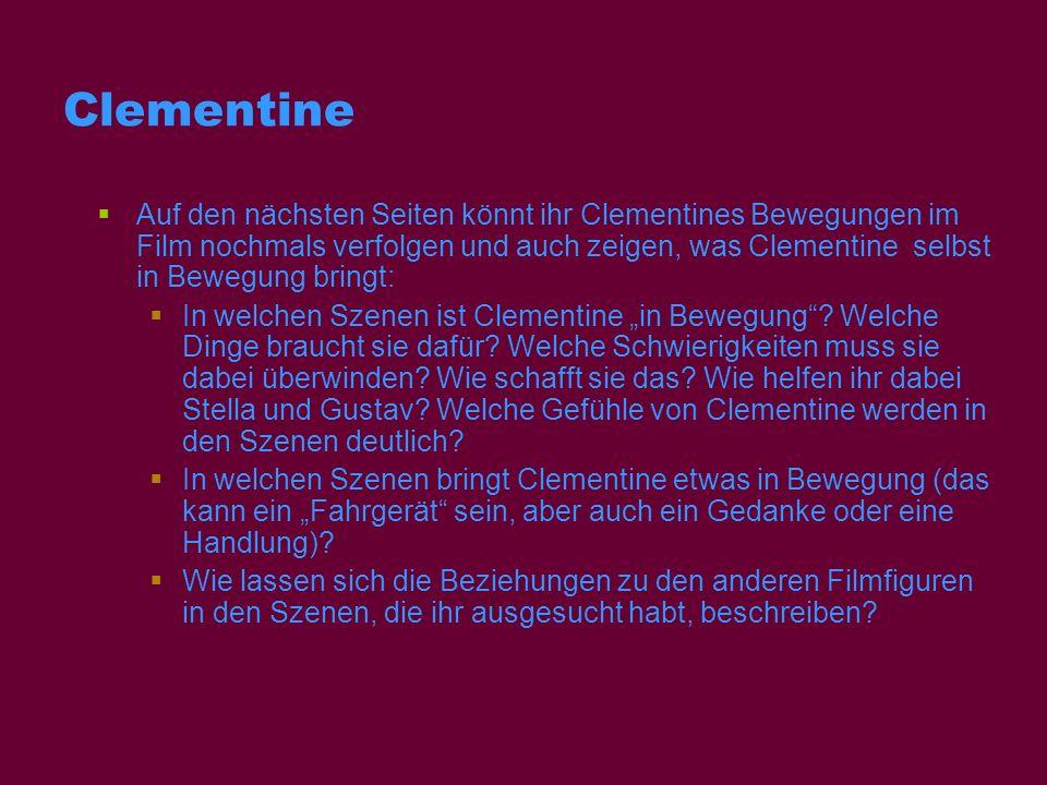 Clementine Auf den nächsten Seiten könnt ihr Clementines Bewegungen im Film nochmals verfolgen und auch zeigen, was Clementine selbst in Bewegung brin