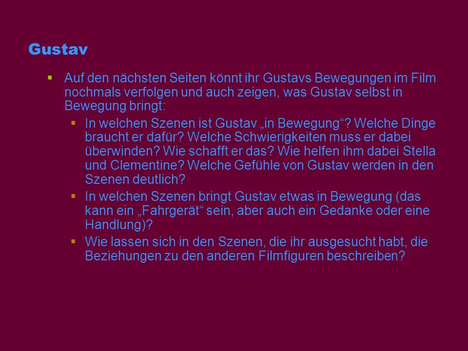 Gustav Auf den nächsten Seiten könnt ihr Gustavs Bewegungen im Film nochmals verfolgen und auch zeigen, was Gustav selbst in Bewegung bringt: In welch