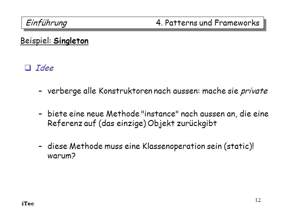 iTec 12 Einführung 4. Patterns und Frameworks Beispiel: Singleton Idee –verberge alle Konstruktoren nach aussen: mache sie private –biete eine neue Me