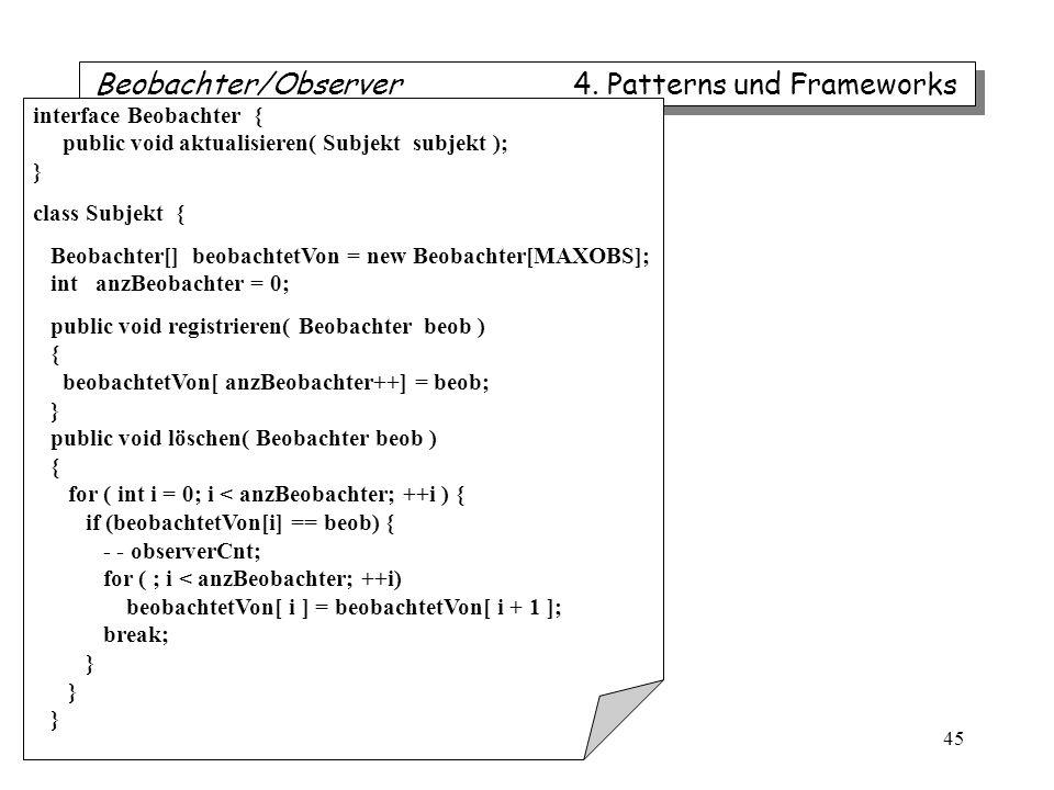 iTec 45 Beobachter/Observer 4. Patterns und Frameworks interface Beobachter { public void aktualisieren( Subjekt subjekt ); } class Subjekt { Beobacht