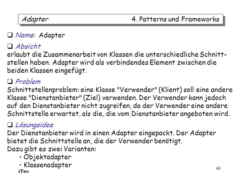 iTec 46 Adapter 4. Patterns und Frameworks Name: Adapter Absicht erlaubt die Zusammenarbeit von Klassen die unterschiedliche Schnitt- stellen haben. A